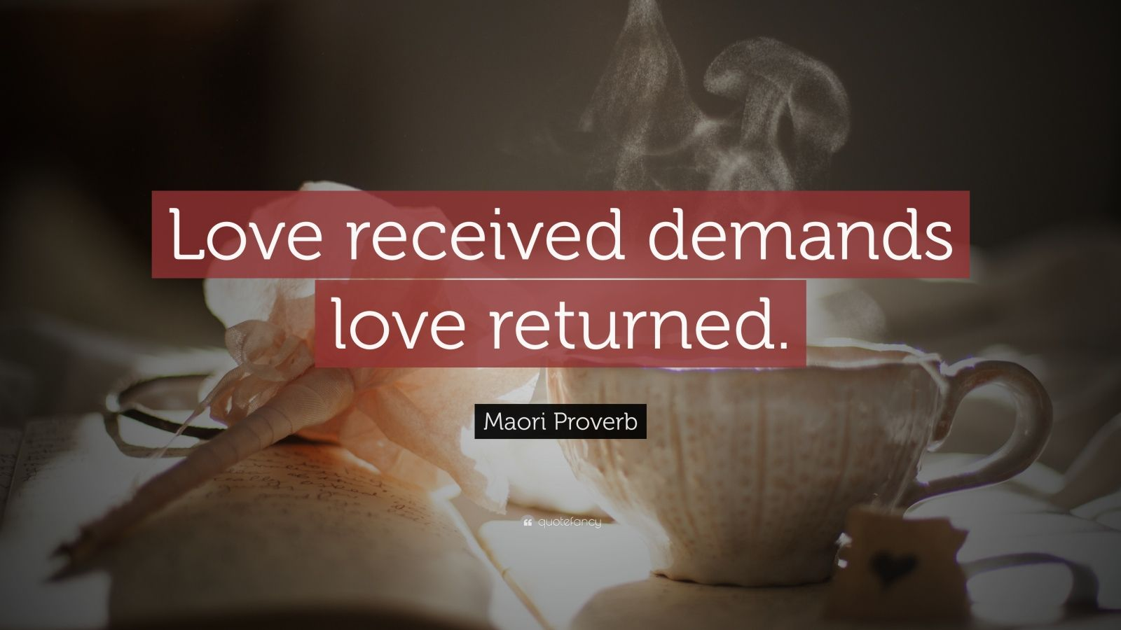 "Maori Proverb Quote: ""Love received demands love returned."""