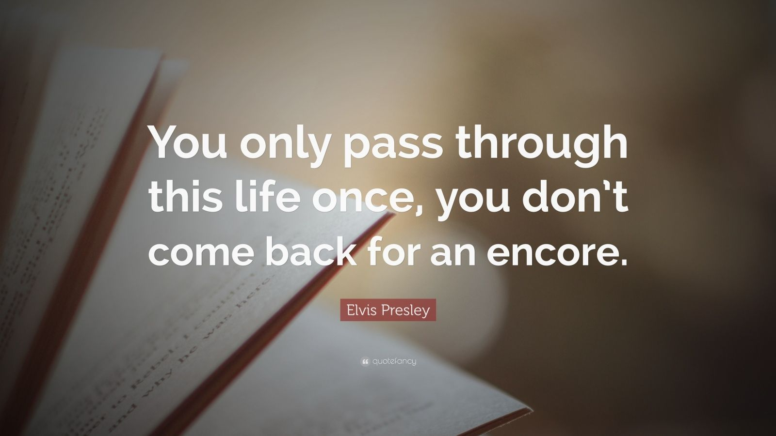 "Elvis Presley Quote: ""You only pass through this life once, you don't come back for an encore."""