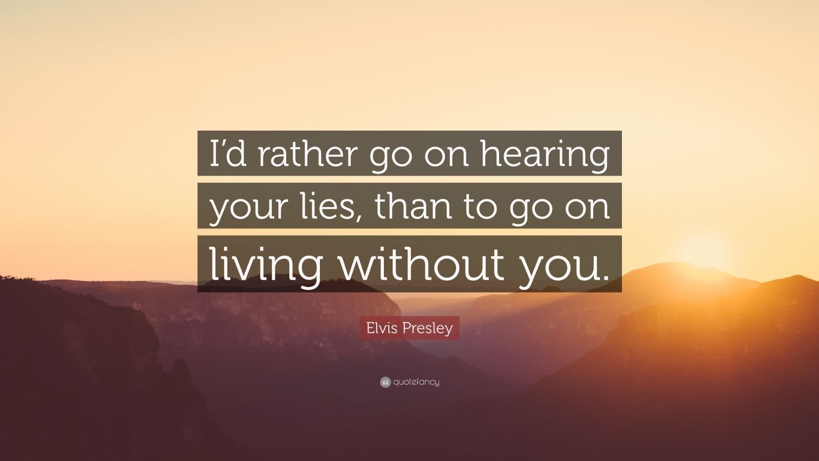 "Elvis Presley Quote: ""I'd rather go on hearing your lies, than to go on living without you."""