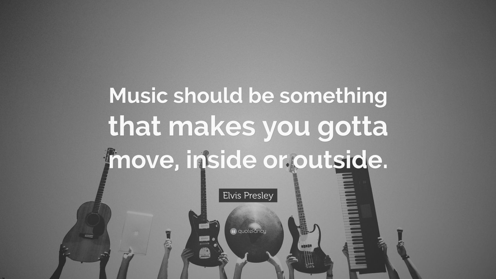 "Elvis Presley Quote: ""Music should be something that makes you gotta move, inside or outside."""