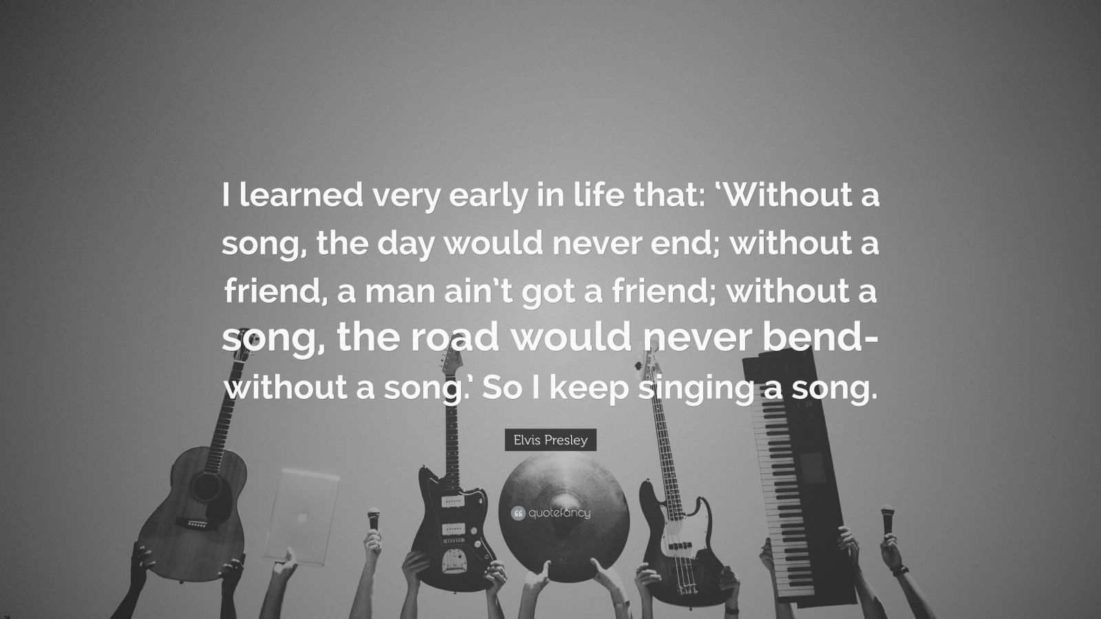 "Elvis Presley Quote: ""I learned very early in life that: 'Without a song, the day would never end; without a friend, a man ain't got a friend; without a song, the road would never bend-without a song.' So I keep singing a song."""