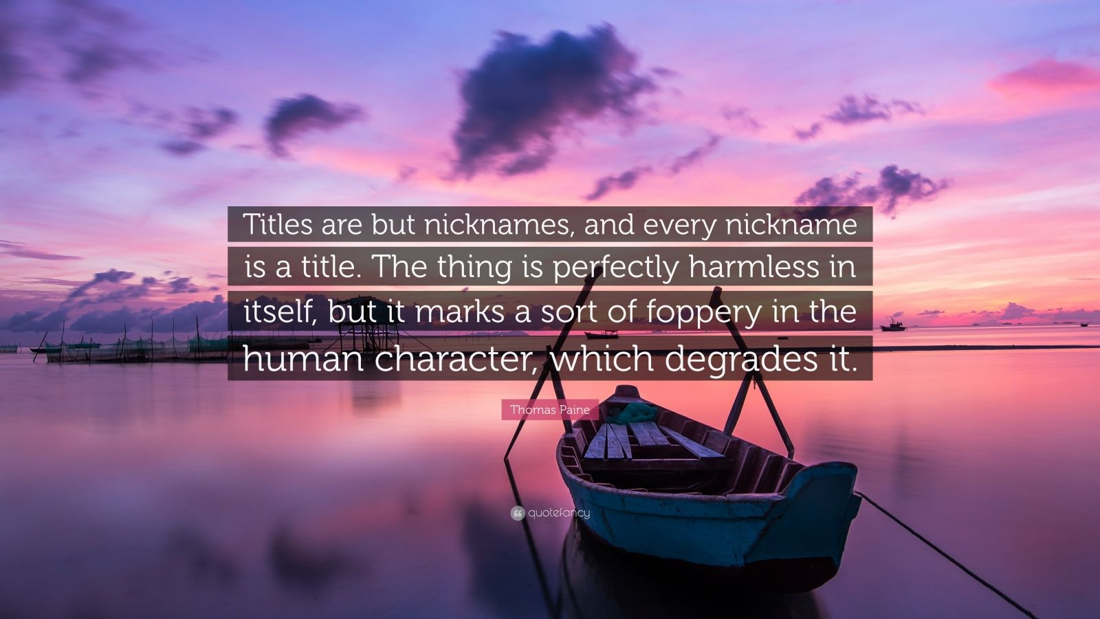 """Thomas Paine Quote: """"Titles are but nicknames, and every nickname is a title. The thing is perfectly harmless in itself, but it marks a sort of foppery in the human character, which degrades it."""""""