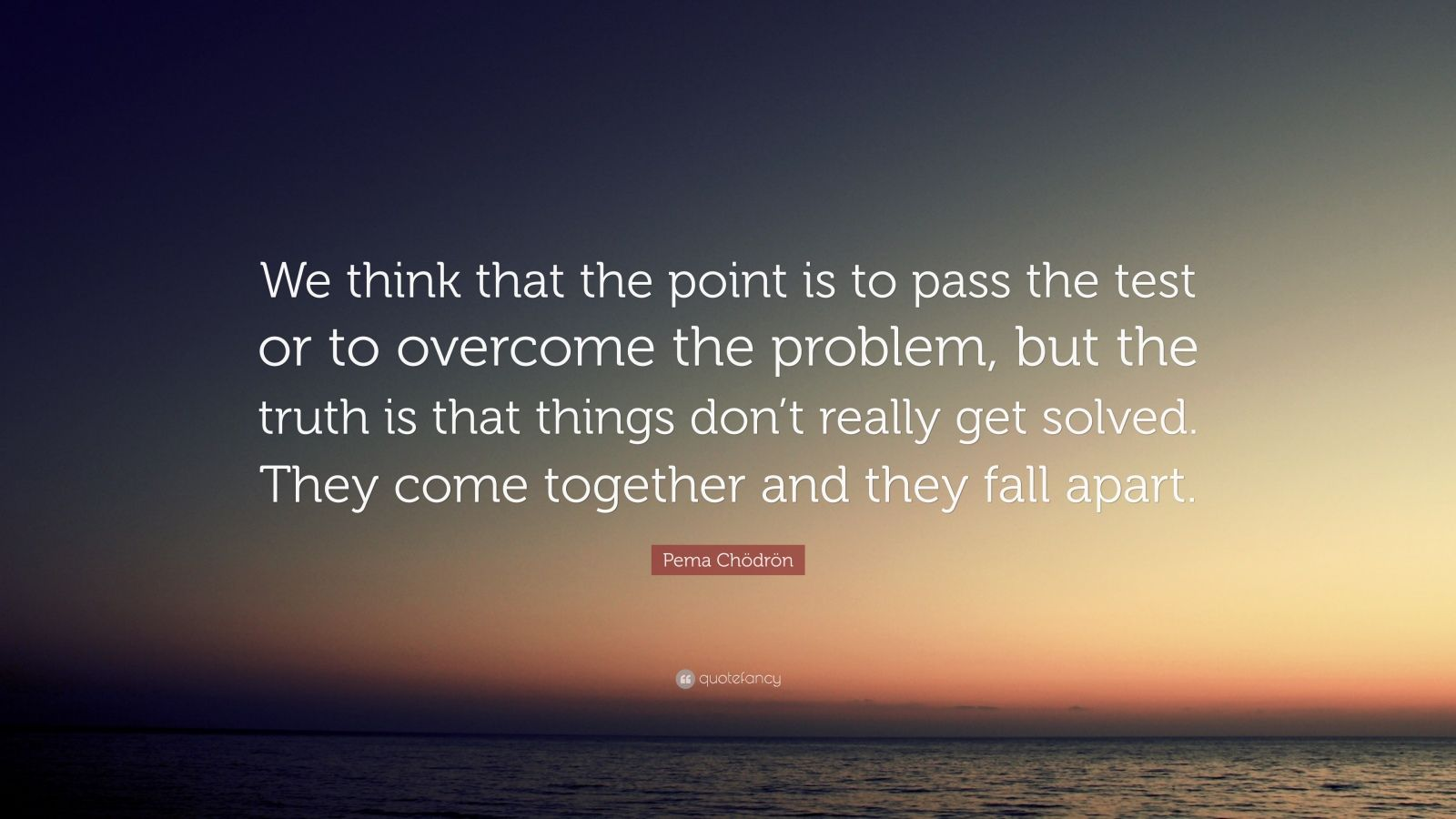 "Pema Chödrön Quote: ""We think that the point is to pass the test or to overcome the problem, but the truth is that things don't really get solved. They come together and they fall apart."""