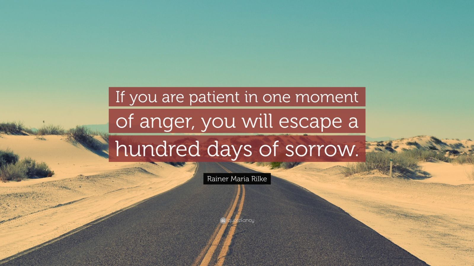 if you are patient in one moment of anger you will escape a hundred days of sorrow If you are patient in one moment of anger, you will escape a hundred days of sorrowchinese proverbanger could cause big problems a problem that is small in the beginning could become bad.