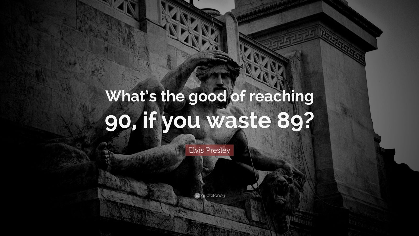 """Elvis Presley Quote: """"What's the good of reaching 90, if you waste 89?"""""""