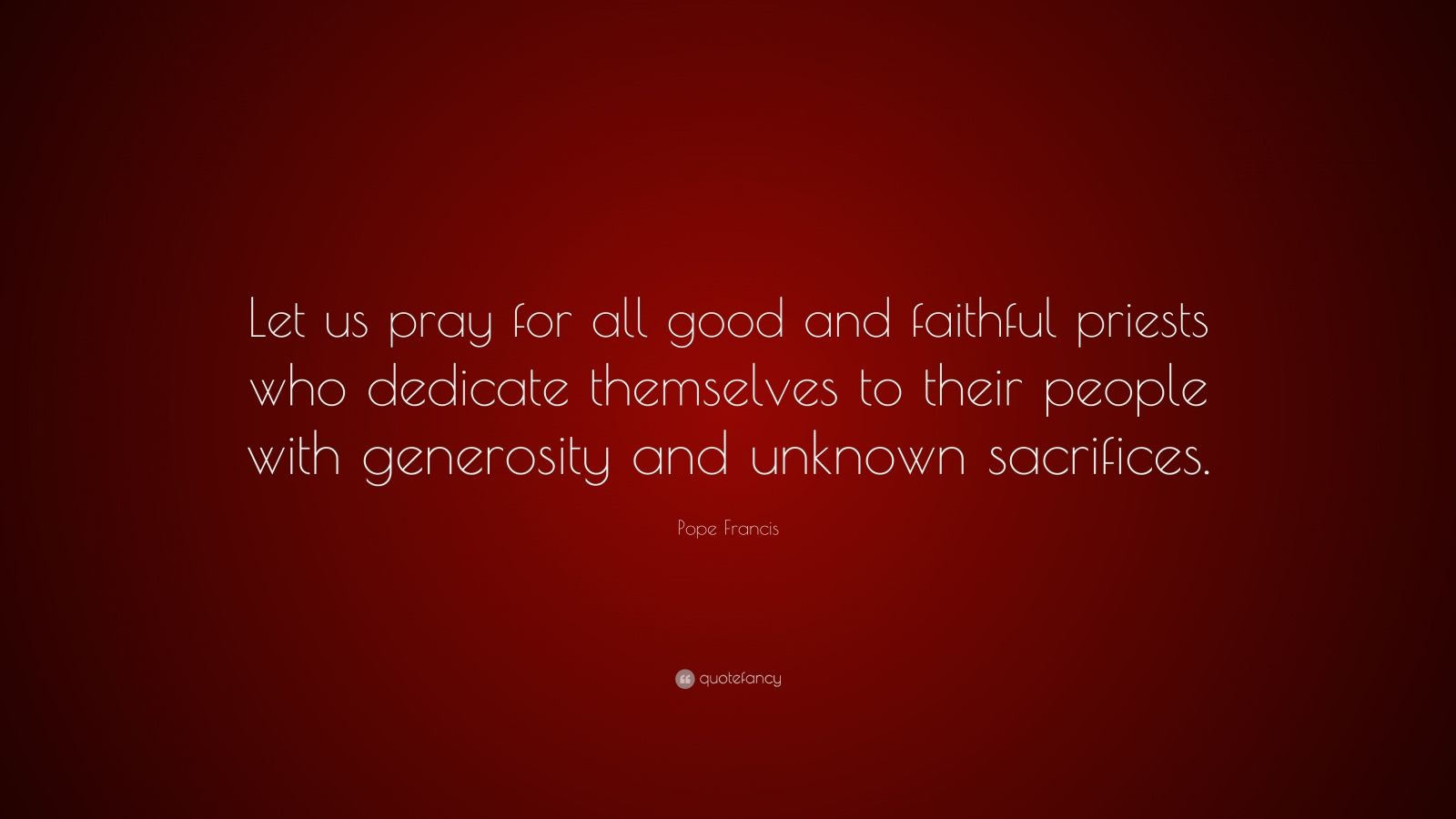 """Pope Francis Quote: """"Let us pray for all good and faithful priests who dedicate themselves to their people with generosity and unknown sacrifices."""""""