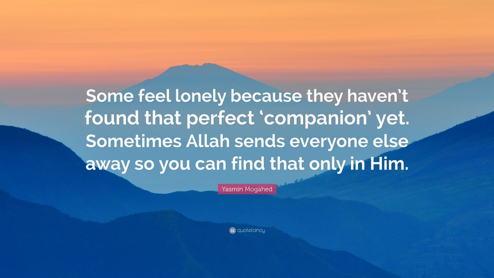 "Yasmin Mogahed Quote: ""Some feel lonely because they haven't found that perfect 'companion' yet. Sometimes Allah sends everyone else away so you can find that only in Him."""