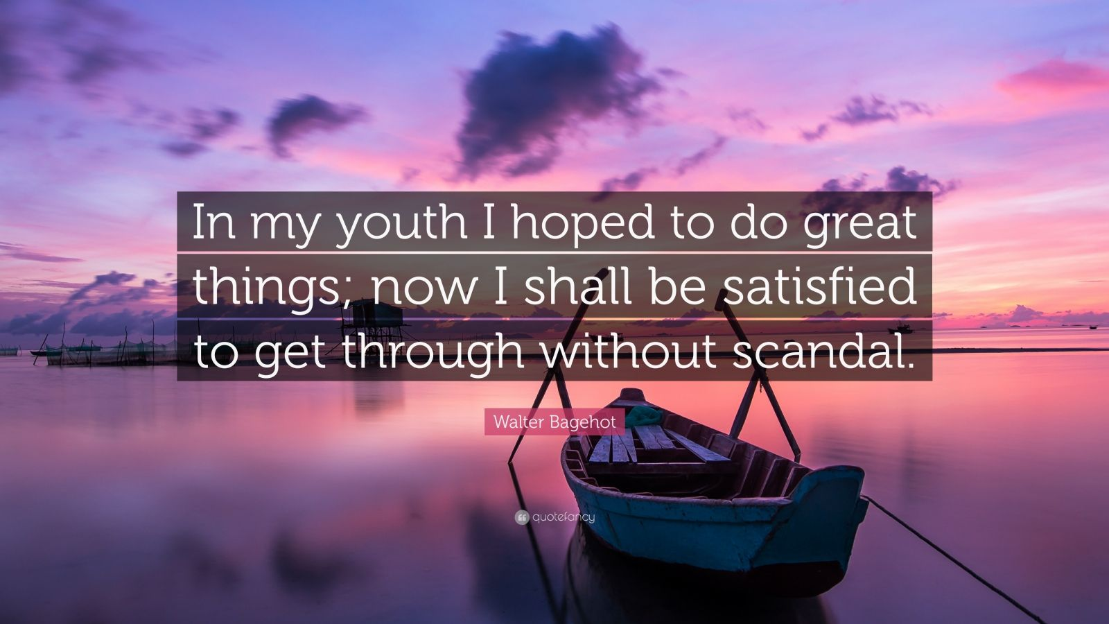 "Walter Bagehot Quote: ""In my youth I hoped to do great things; now I shall be satisfied to get through without scandal."""
