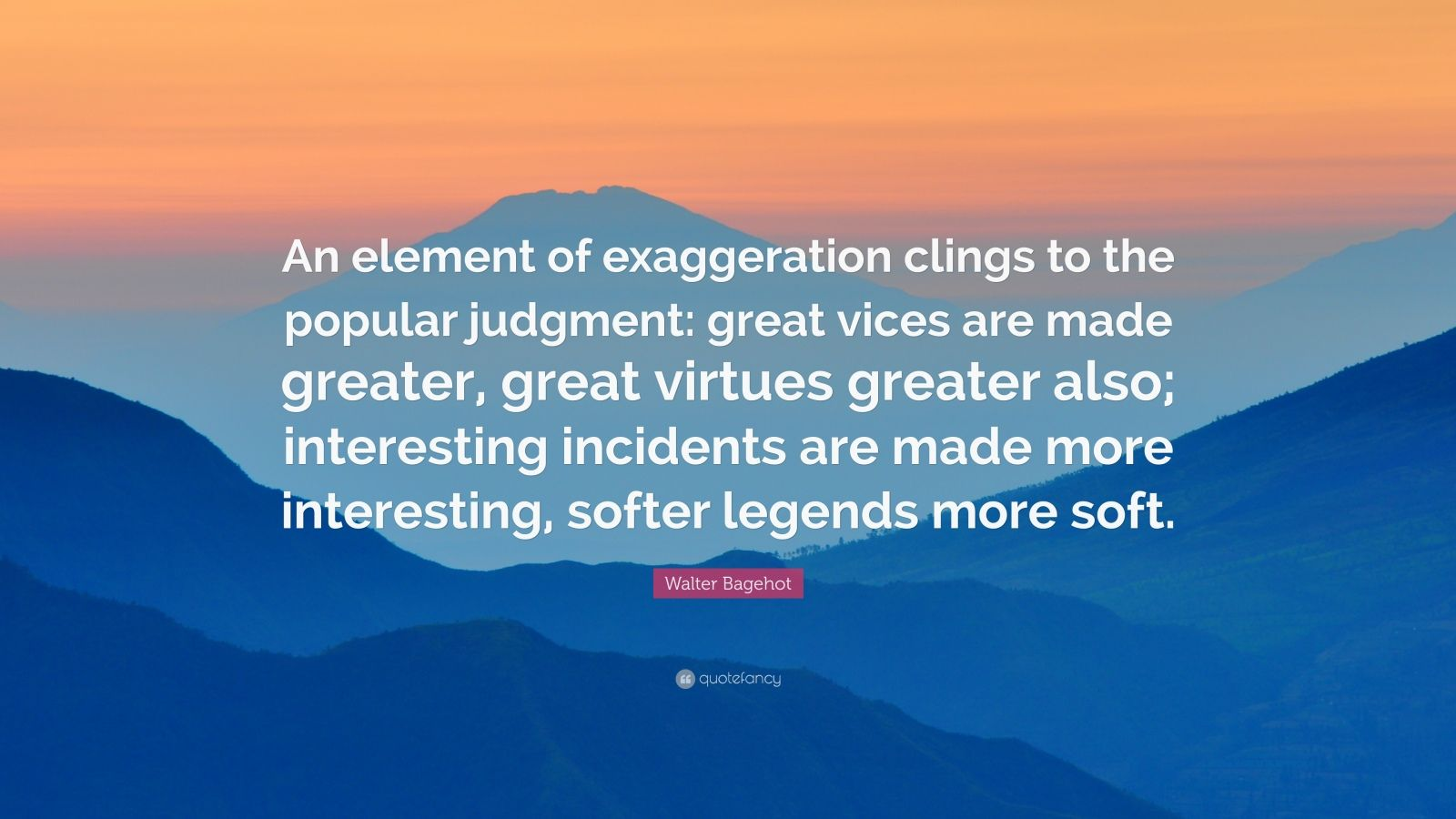 """Walter Bagehot Quote: """"An element of exaggeration clings to the popular judgment: great vices are made greater, great virtues greater also; interesting incidents are made more interesting, softer legends more soft."""""""
