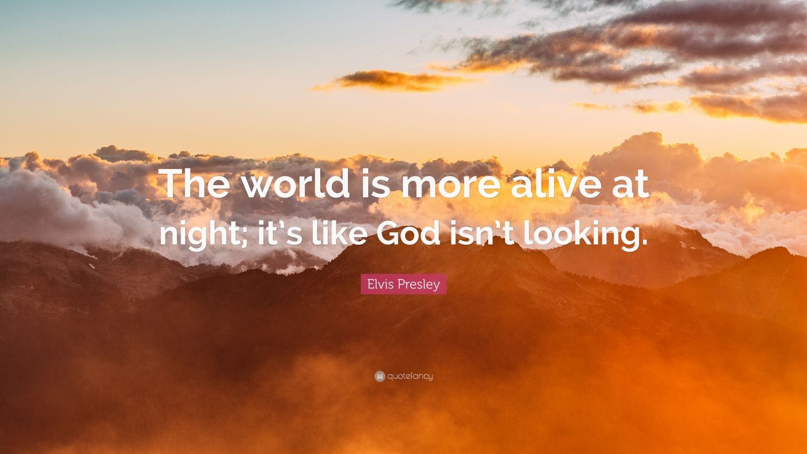 "Elvis Presley Quote: ""The world is more alive at night; it's like God isn't looking."""