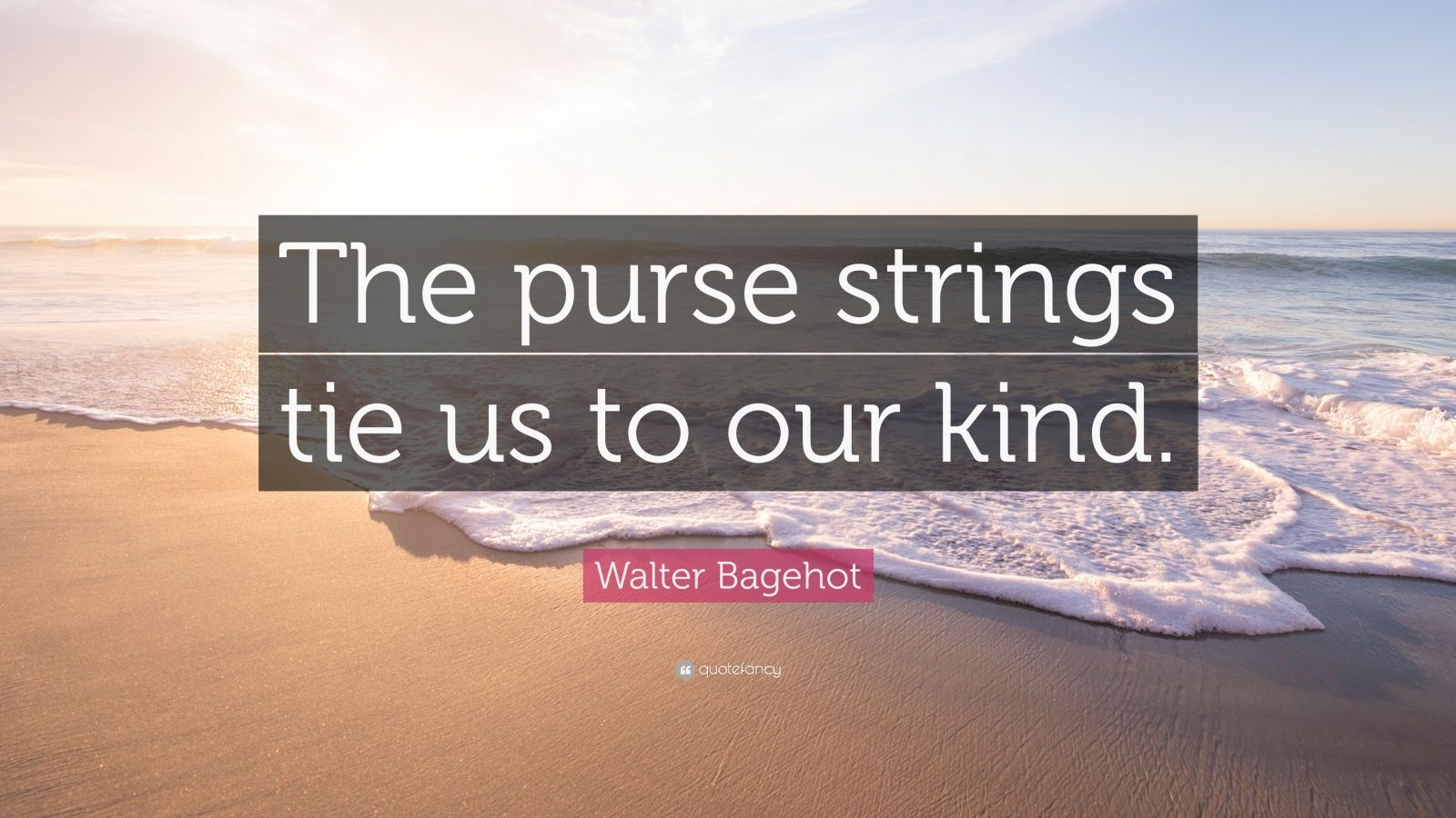 "Walter Bagehot Quote: ""The purse strings tie us to our kind."""