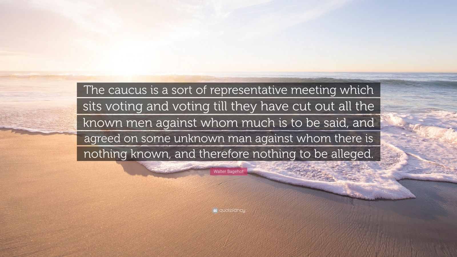 "Walter Bagehot Quote: ""The caucus is a sort of representative meeting which sits voting and voting till they have cut out all the known men against whom much is to be said, and agreed on some unknown man against whom there is nothing known, and therefore nothing to be alleged."""