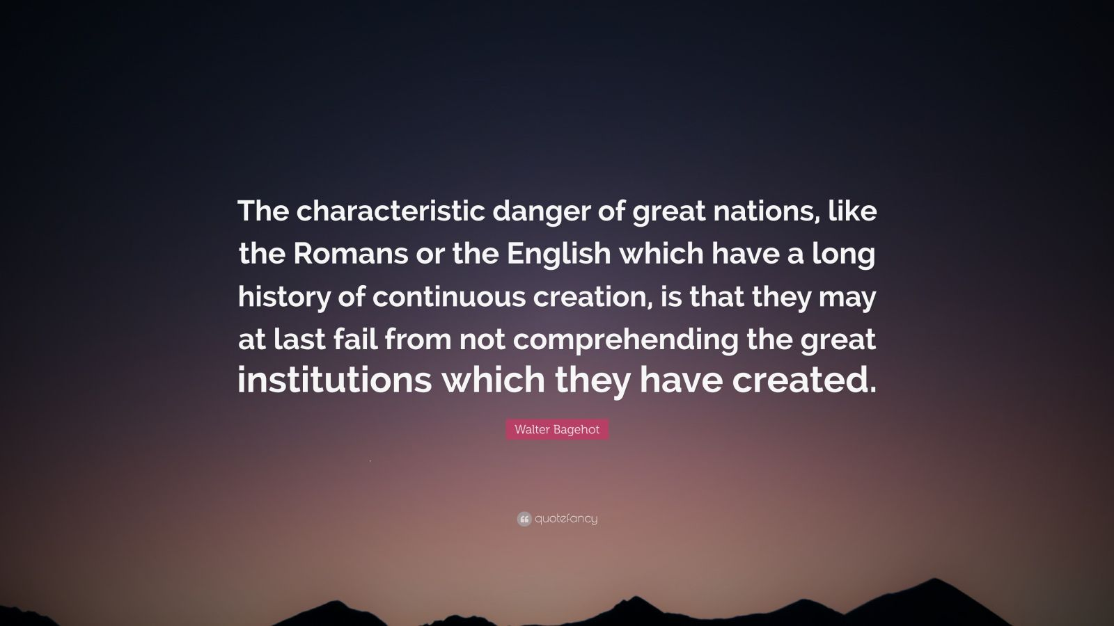 "Walter Bagehot Quote: ""The characteristic danger of great nations, like the Romans or the English which have a long history of continuous creation, is that they may at last fail from not comprehending the great institutions which they have created."""