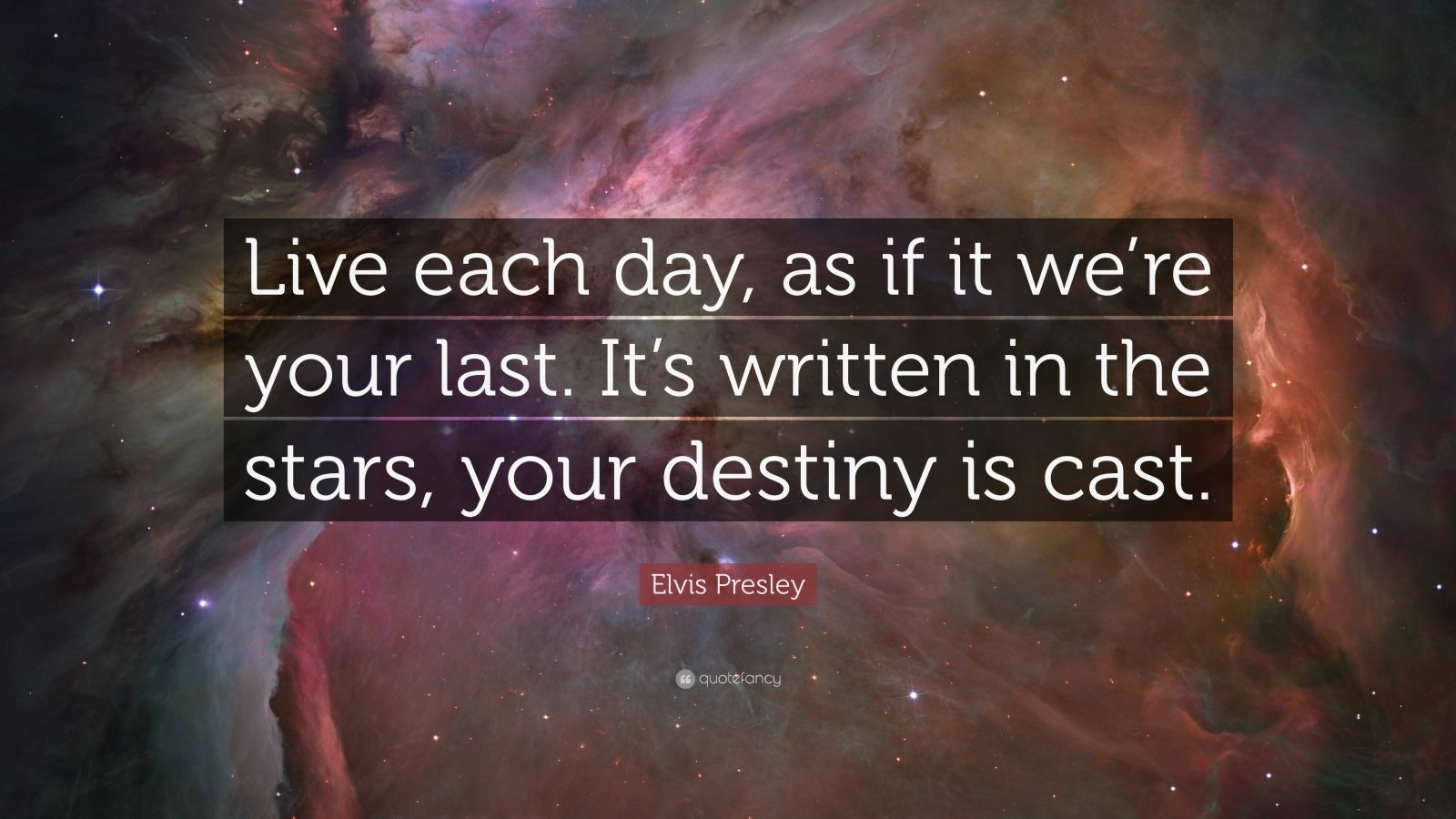 "Elvis Presley Quote: ""Live each day, as if it we're your last. It's written in the stars, your destiny is cast."""