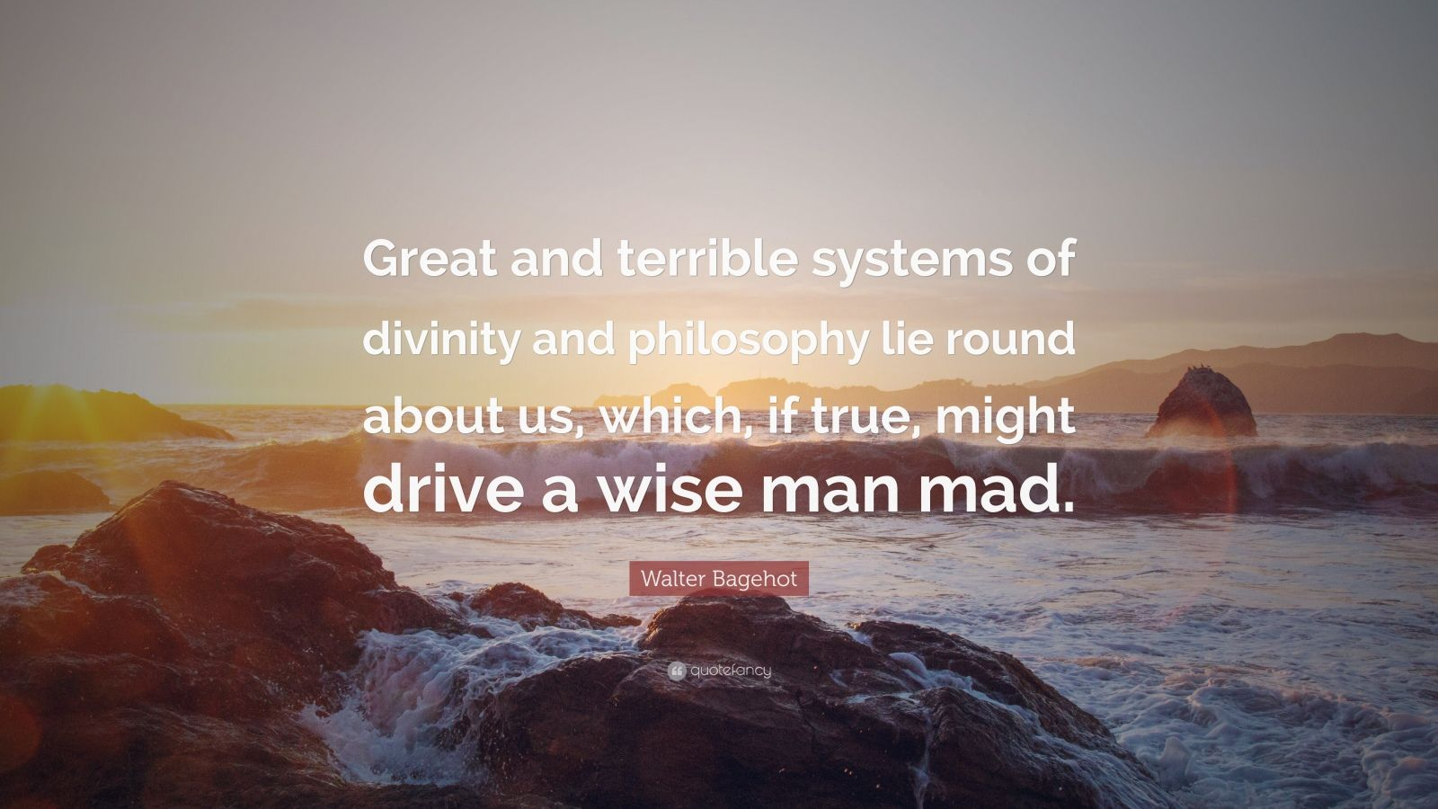 """Walter Bagehot Quote: """"Great and terrible systems of divinity and philosophy lie round about us, which, if true, might drive a wise man mad."""""""
