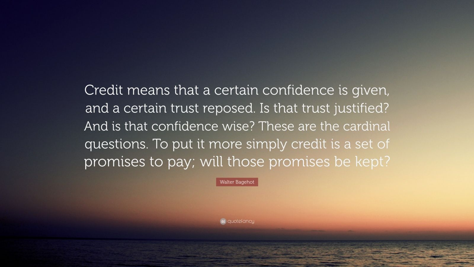 "Walter Bagehot Quote: ""Credit means that a certain confidence is given, and a certain trust reposed. Is that trust justified? And is that confidence wise? These are the cardinal questions. To put it more simply credit is a set of promises to pay; will those promises be kept?"""