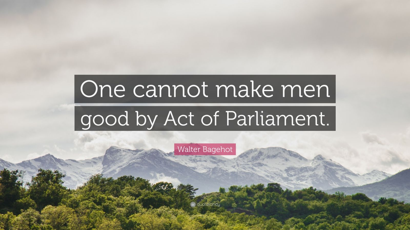 "Walter Bagehot Quote: ""One cannot make men good by Act of Parliament."""