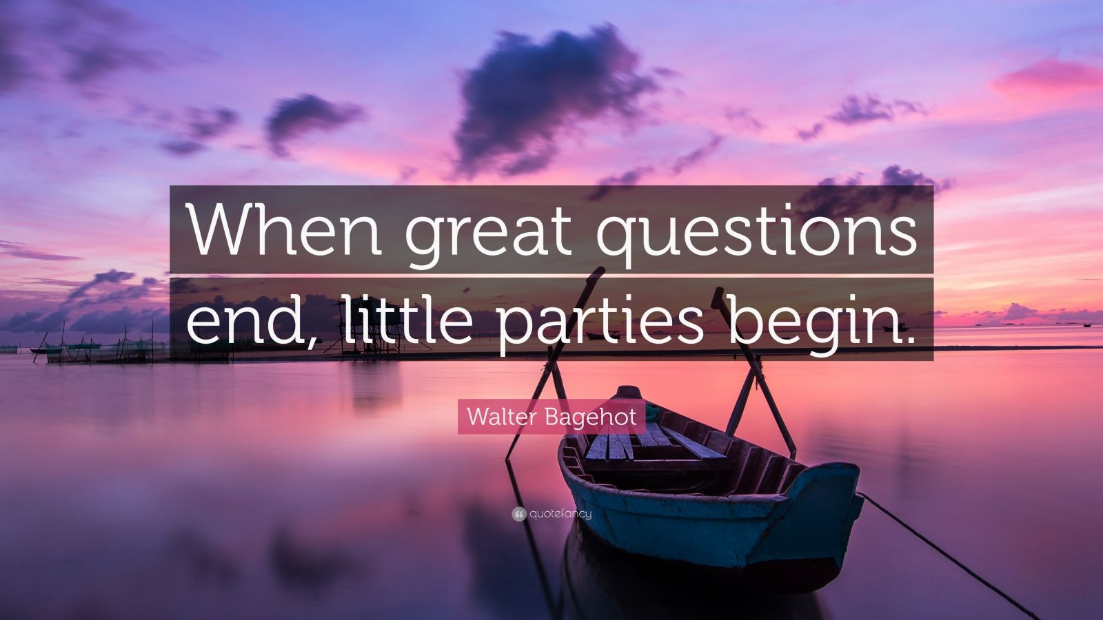 "Walter Bagehot Quote: ""When great questions end, little parties begin."""