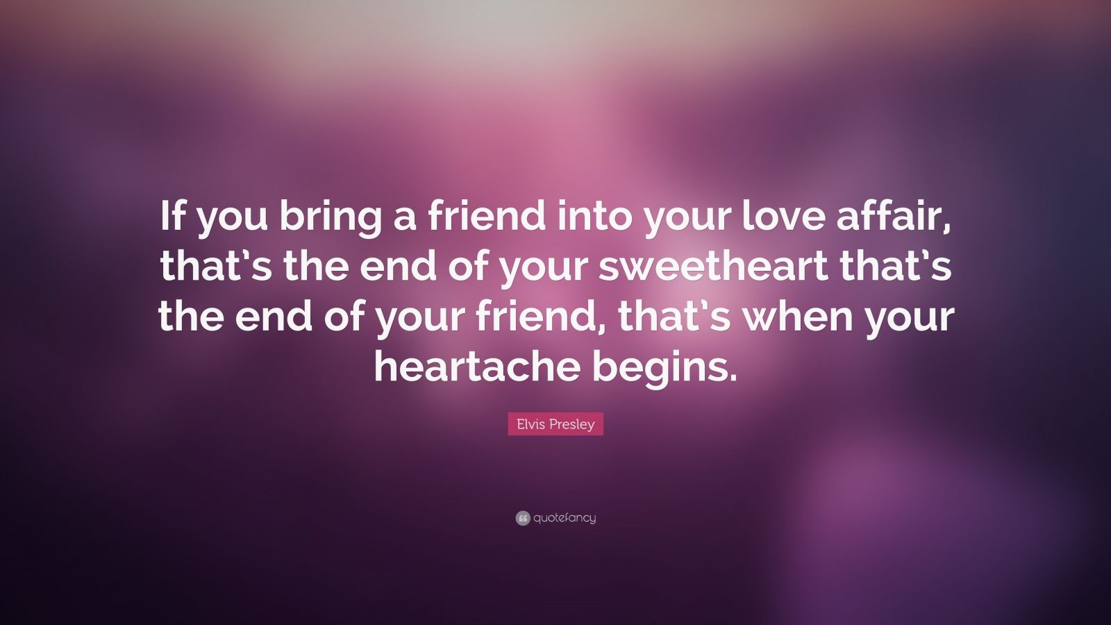 "Elvis Presley Quote: ""If you bring a friend into your love affair, that's the end of your sweetheart that's the end of your friend, that's when your heartache begins."""