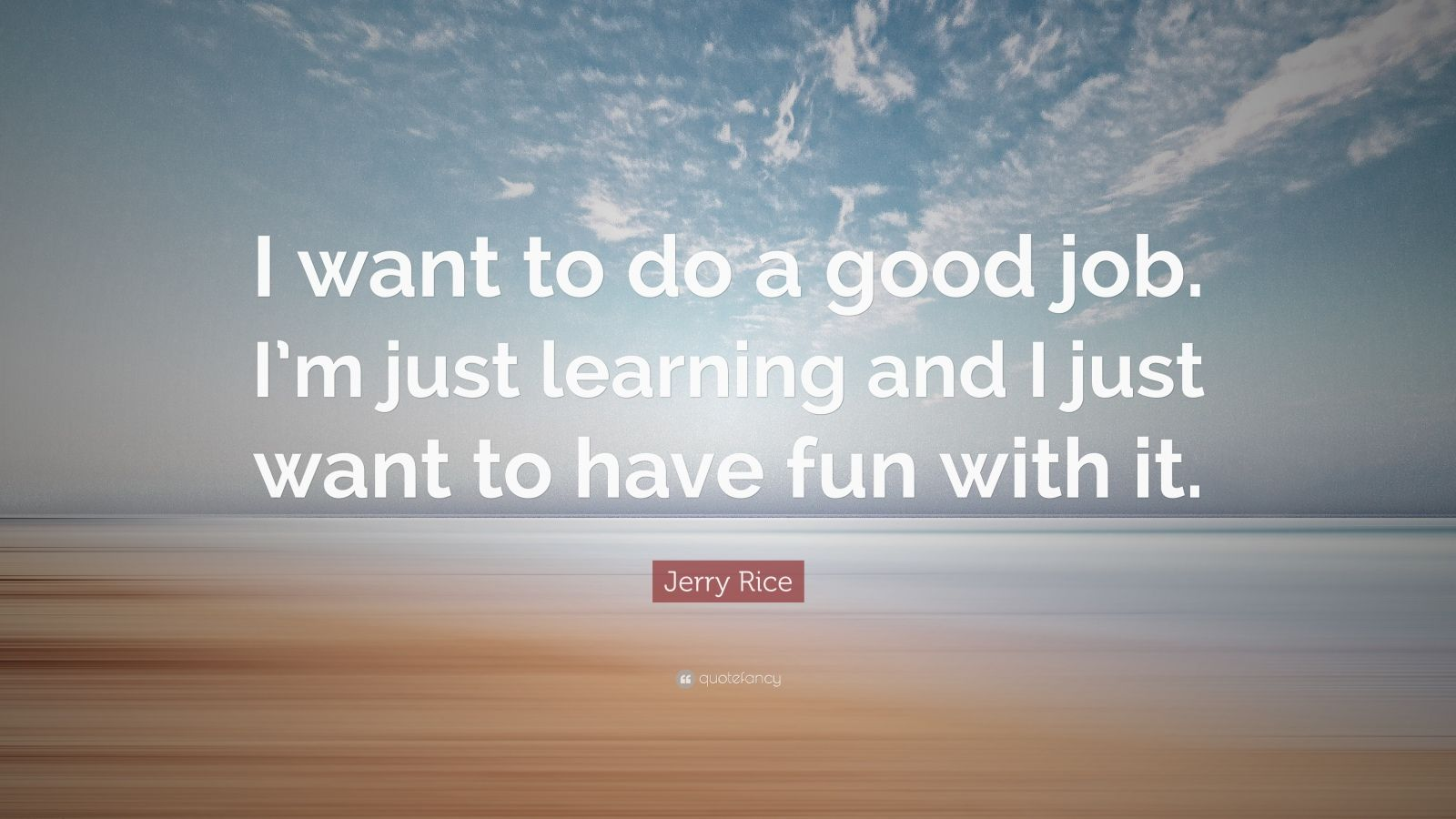 """Jerry Rice Quote: """"I want to do a good job. I'm just learning and I just want to have fun with it."""""""