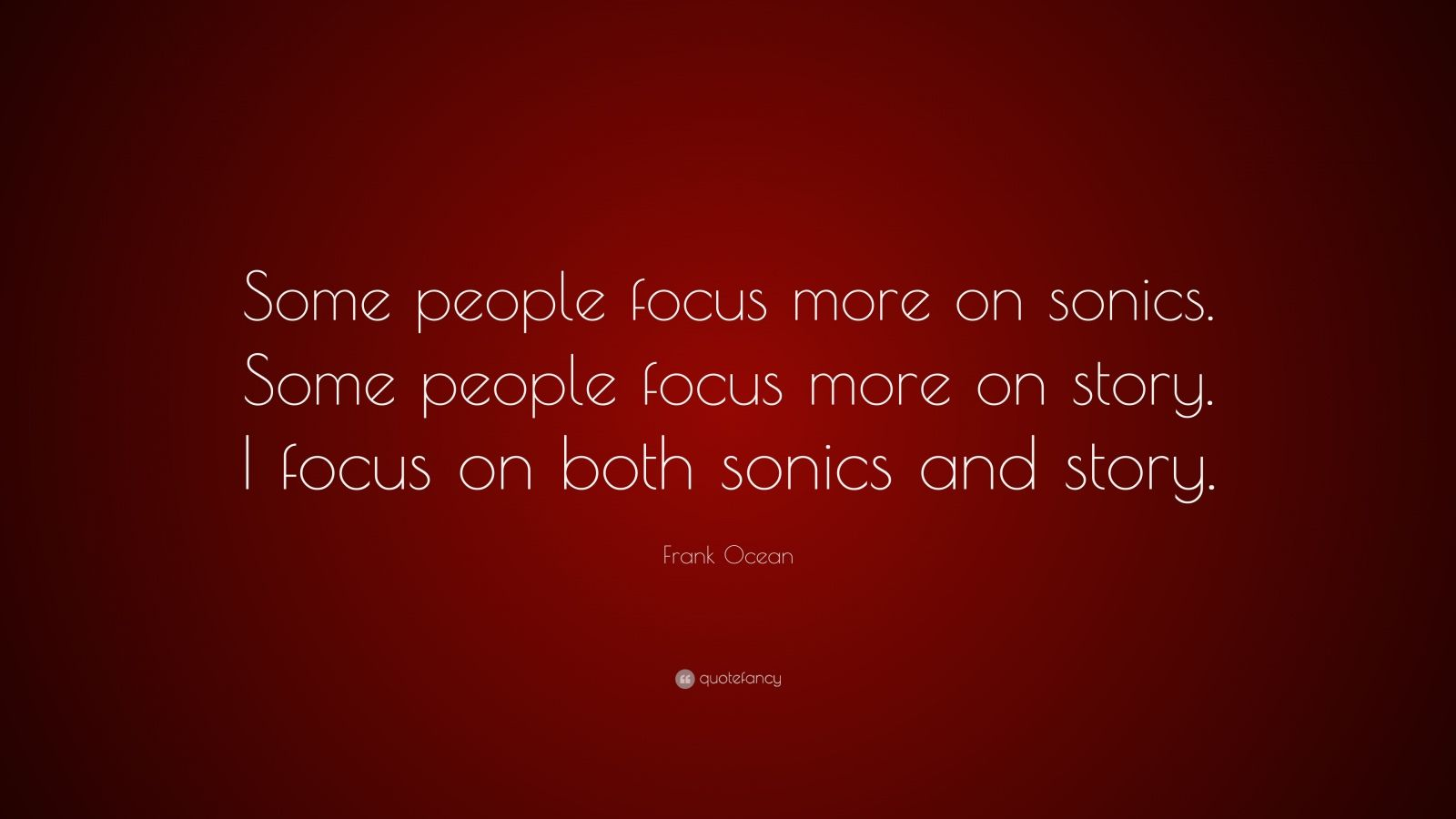 """Frank Ocean Quote: """"Some people focus more on sonics. Some people focus more on story. I focus on both sonics and story."""""""