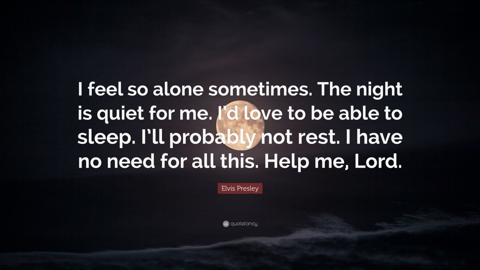 "Elvis Presley Quote: ""I feel so alone sometimes. The night is quiet for me. I'd love to be able to sleep. I'll probably not rest. I have no need for all this. Help me, Lord."""