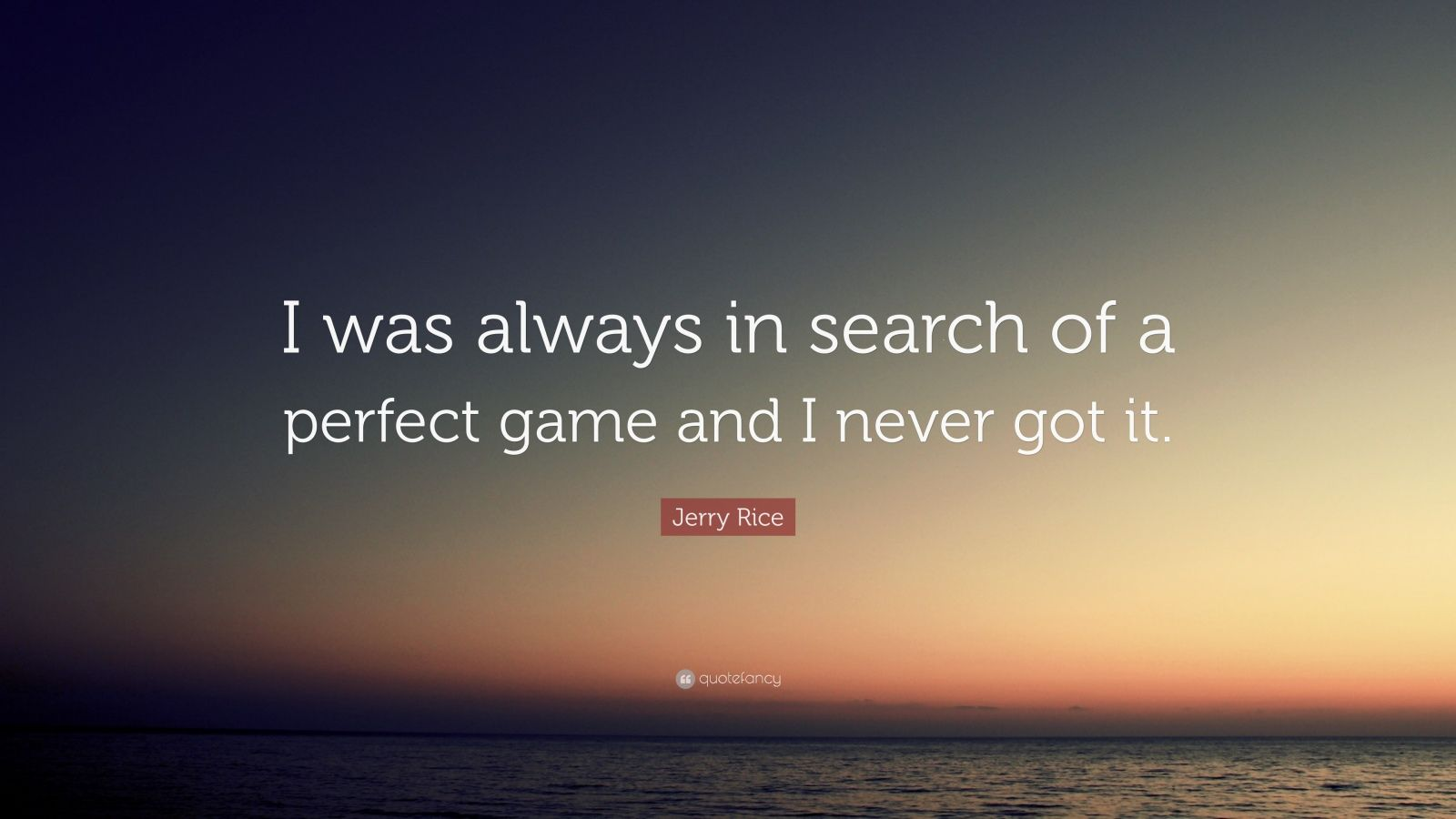"Jerry Rice Quote: ""I was always in search of a perfect game and I never got it."""