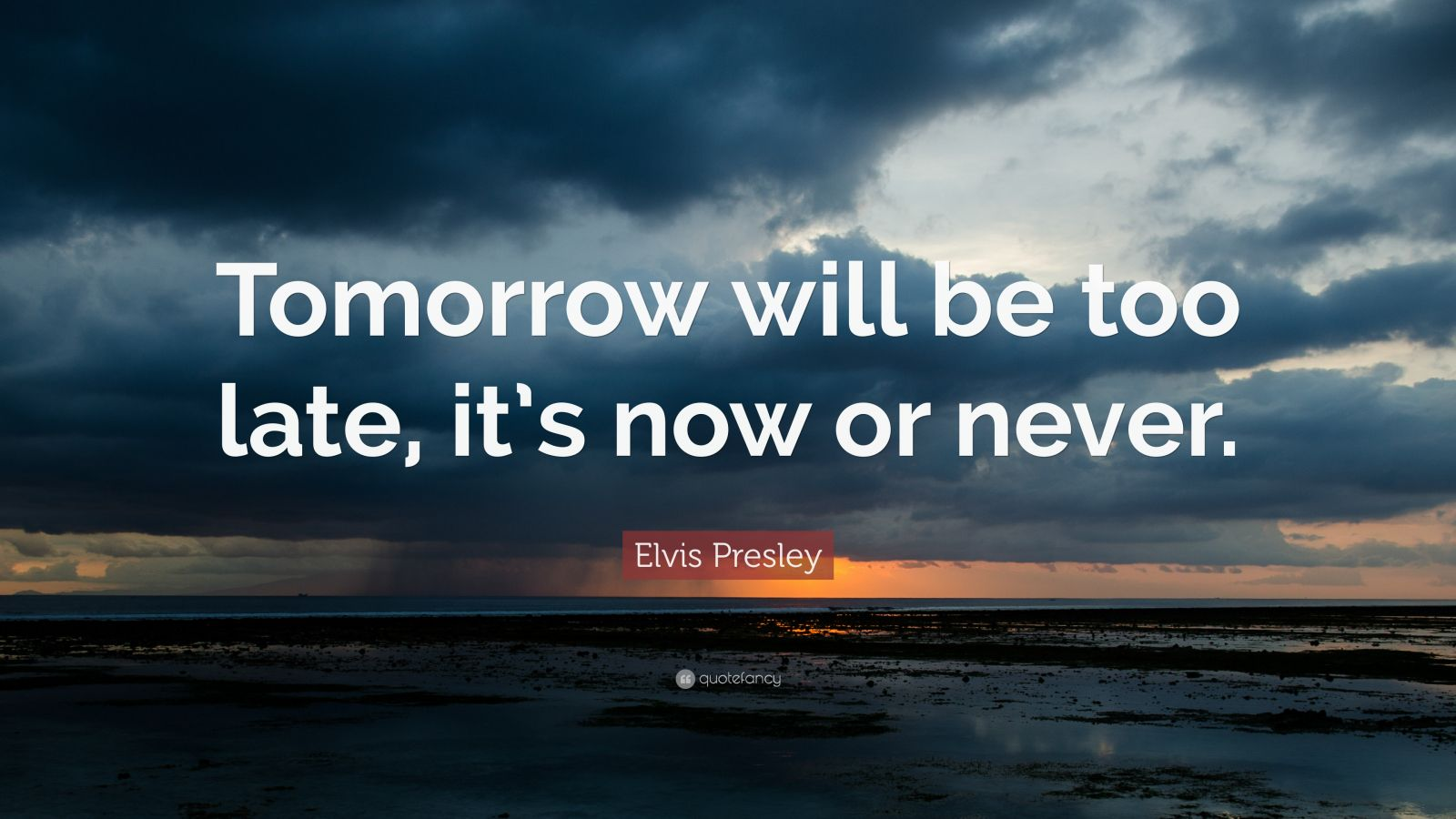 "Elvis Presley Quote: ""Tomorrow will be too late, it's now or never."""