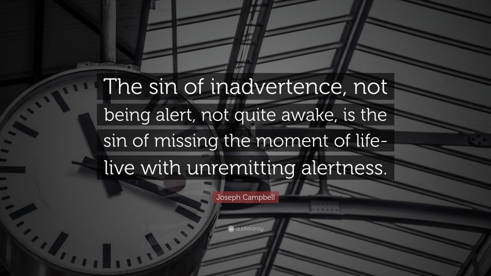 "Joseph Campbell Quote: ""The sin of inadvertence, not being alert, not quite awake, is the sin of missing the moment of life-live with unremitting alertness."""