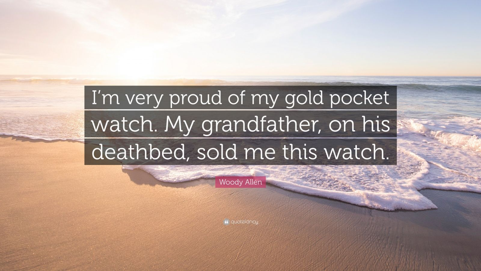 """Woody Allen Quote: """"I'm very proud of my gold pocket watch. My grandfather, on his deathbed, sold me this watch."""""""