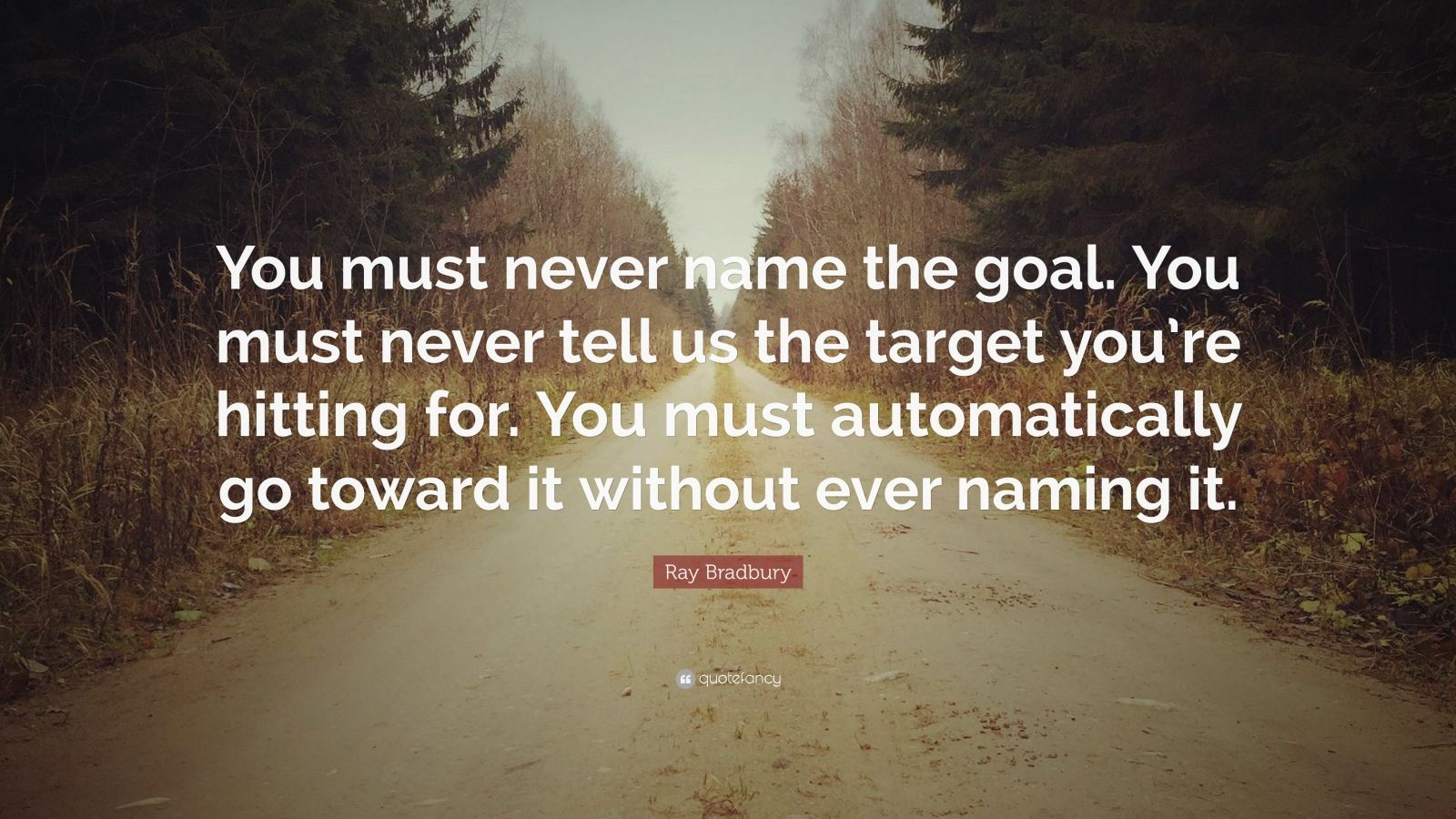 "Ray Bradbury Quote: ""You must never name the goal. You must never tell us the target you're hitting for. You must automatically go toward it without ever naming it."""