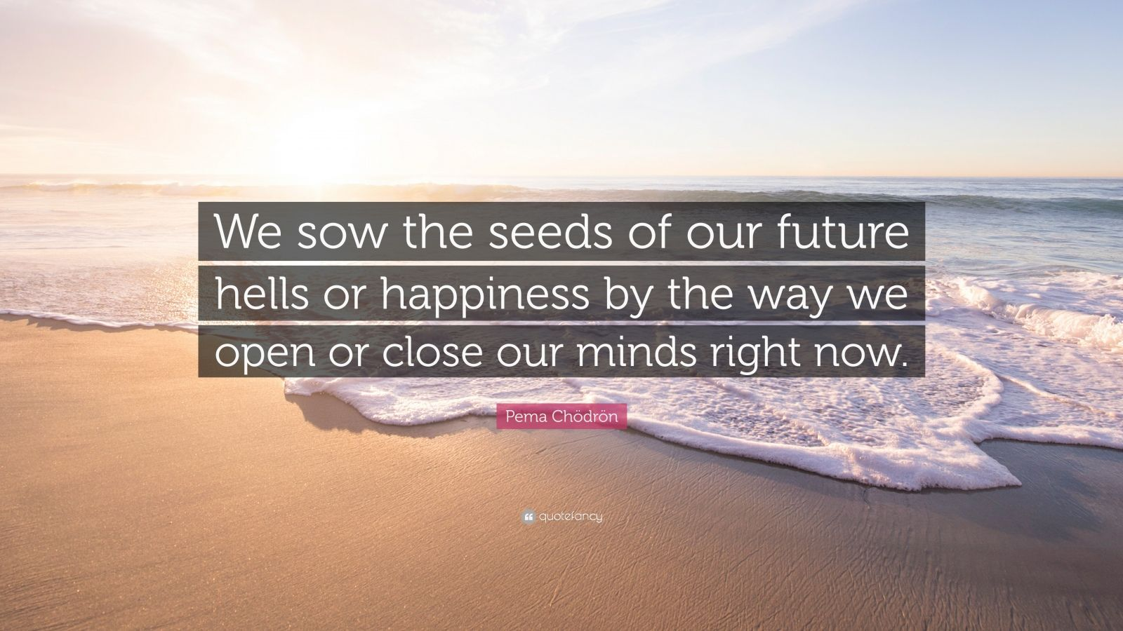 """Pema Chödrön Quote: """"We sow the seeds of our future hells or happiness by the way we open or close our minds right now."""""""