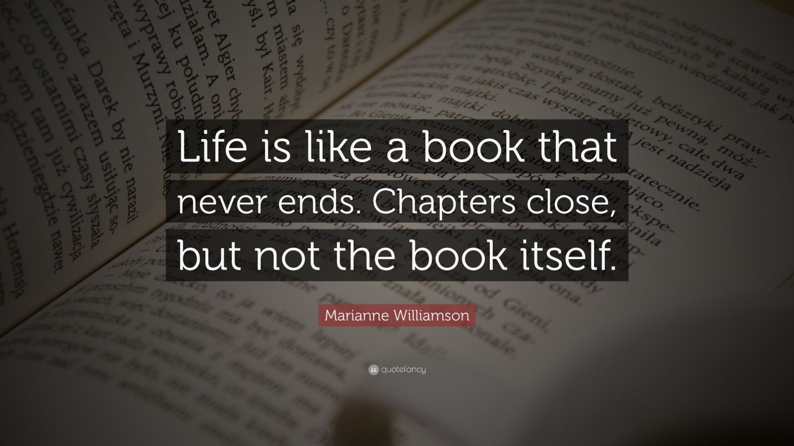"""Marianne Williamson Quote: """"Life is like a book that never ends. Chapters close, but not the book itself."""""""