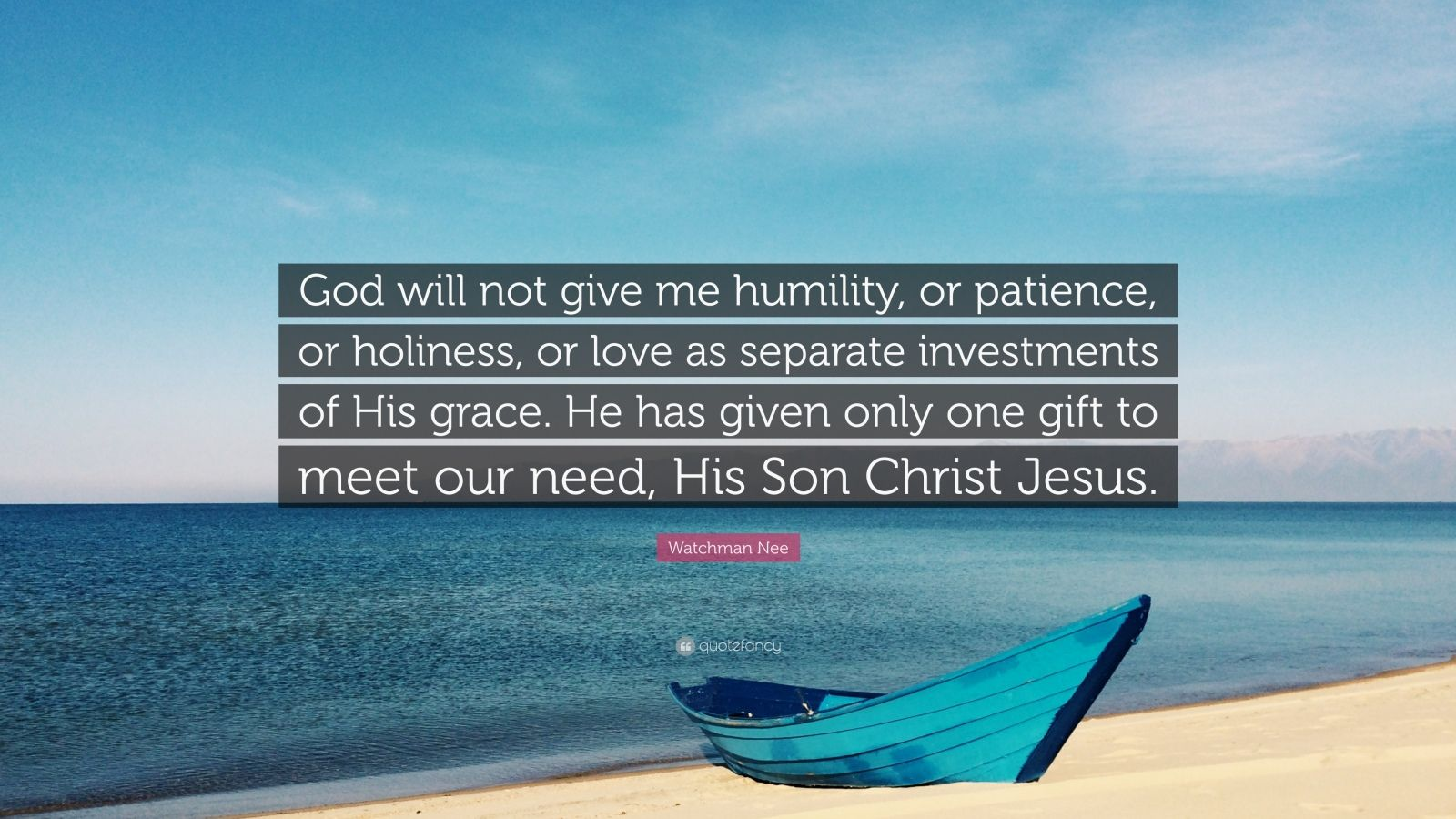 """Watchman Nee Quote: """"God will not give me humility, or patience, or holiness, or love as separate investments of His grace. He has given only one gift to meet our need, His Son Christ Jesus."""""""