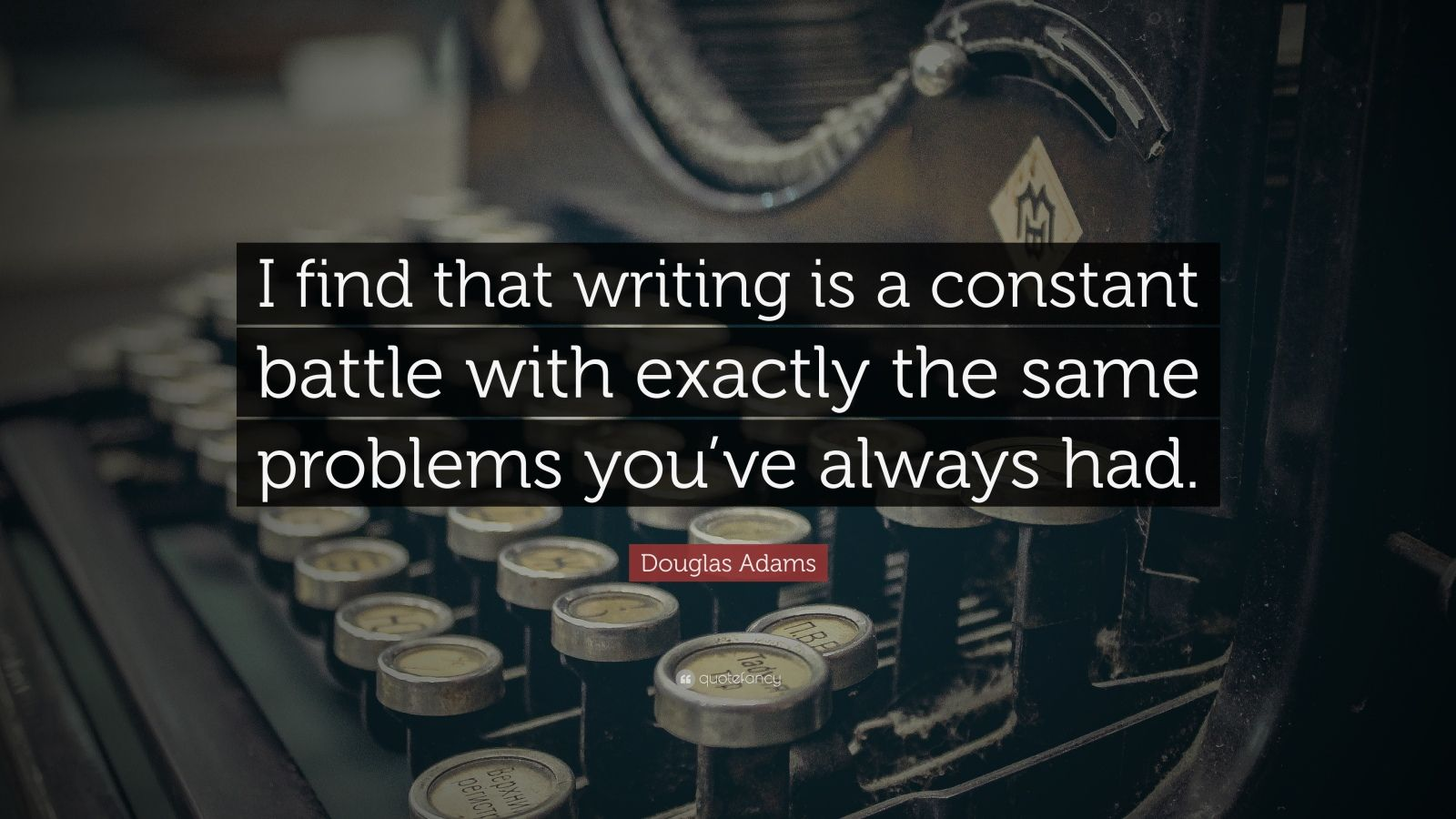 """Douglas Adams Quote: """"I find that writing is a constant battle with exactly the same problems you've always had."""""""