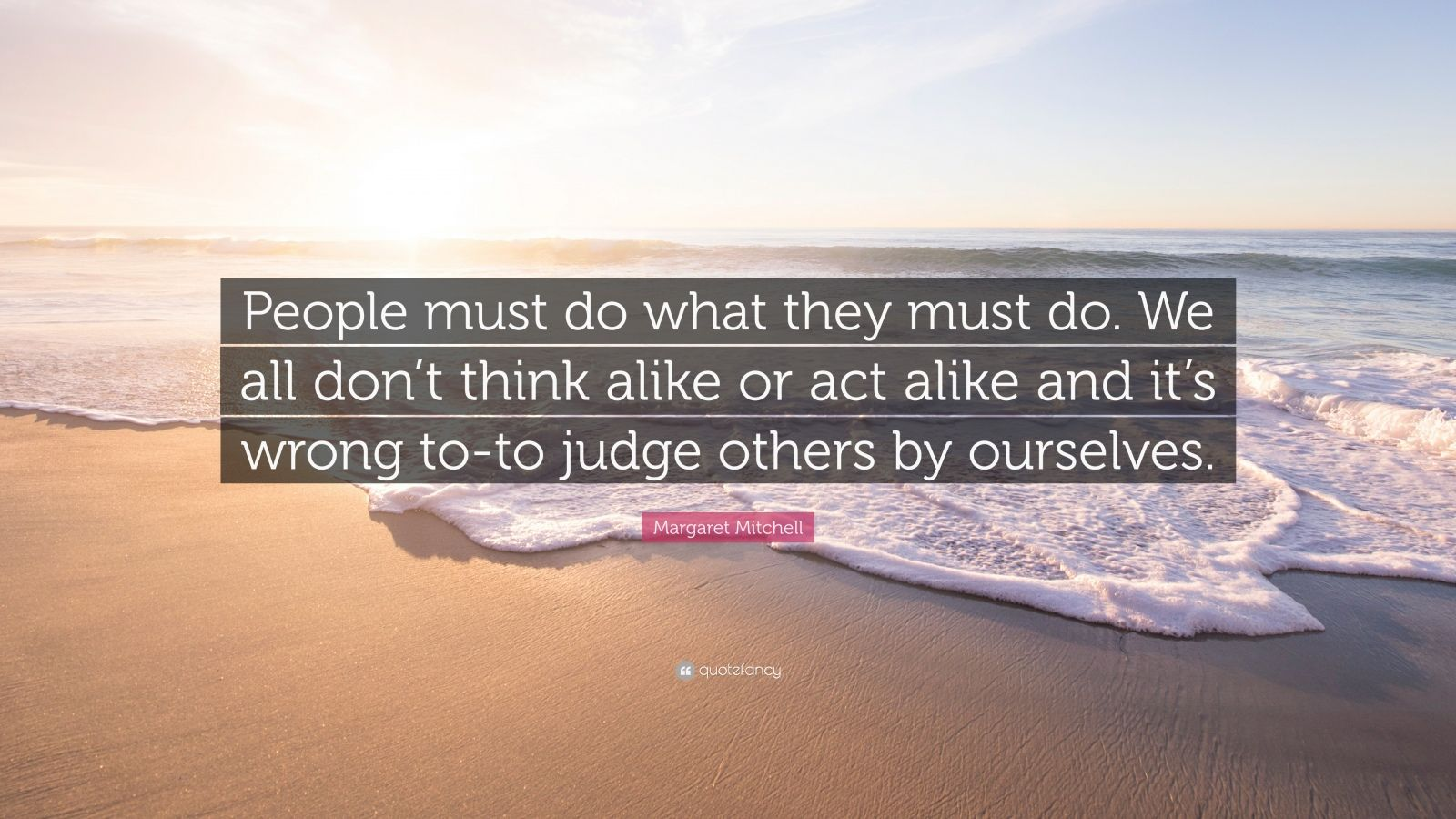 "Margaret Mitchell Quote: ""People must do what they must do. We all don't think alike or act alike and it's wrong to-to judge others by ourselves."""