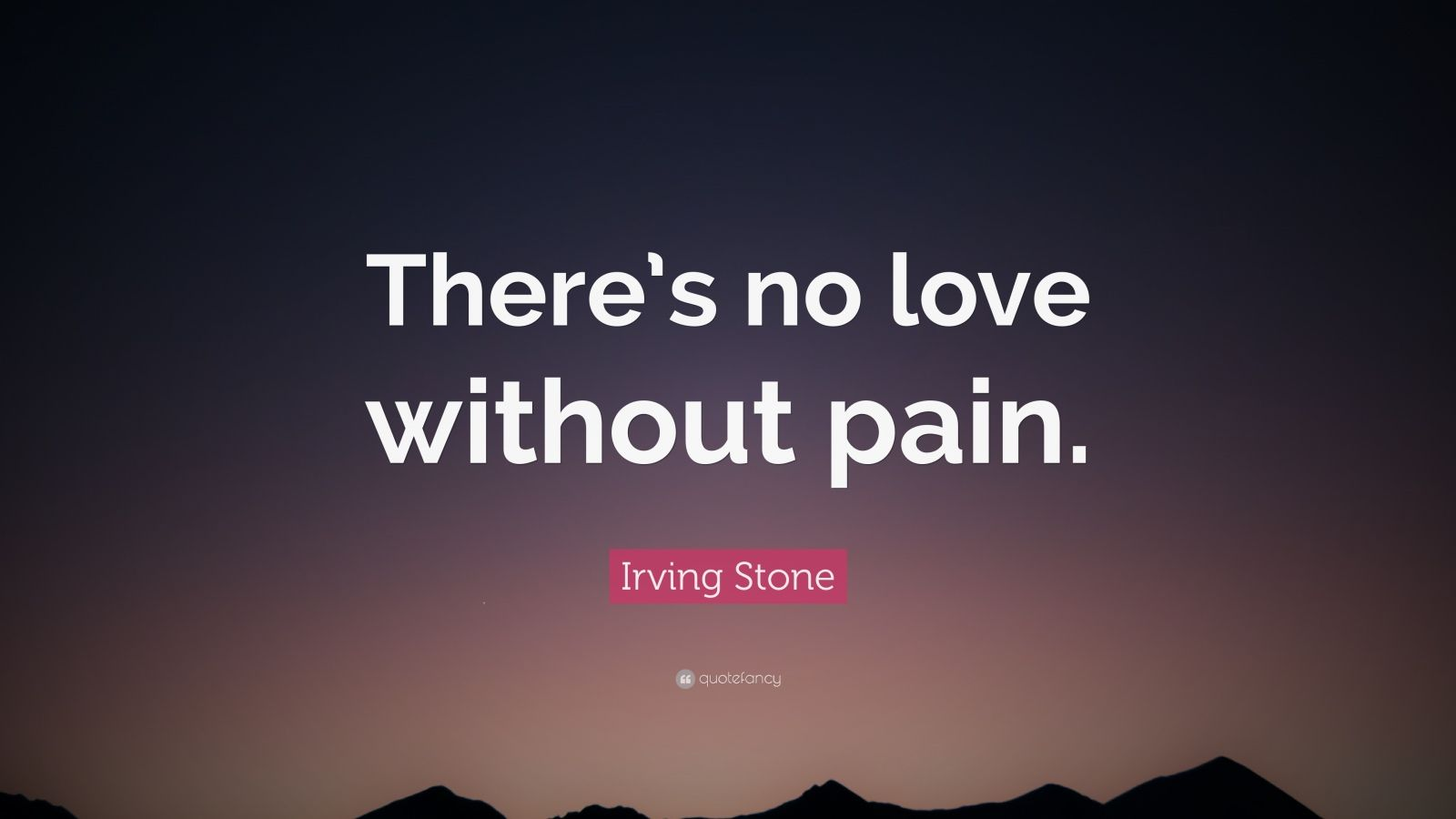 """No Love Wallpaper: Irving Stone Quote: """"There's No Love Without Pain."""" (10"""