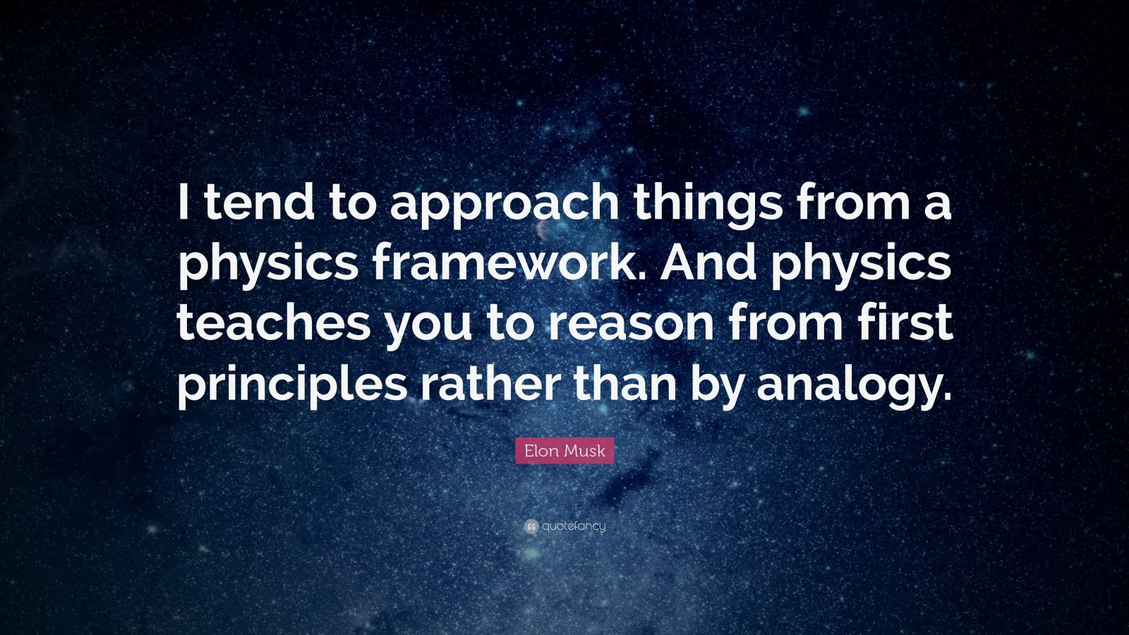 """Elon Musk Quote: """"I tend to approach things from a physics framework. And physics teaches you to reason from first principles rather than by analogy."""""""