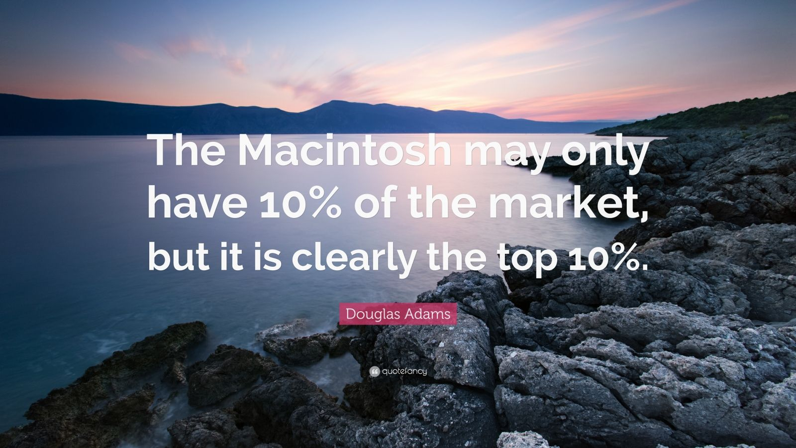 "Douglas Adams Quote: ""The Macintosh may only have 10% of the market, but it is clearly the top 10%."""