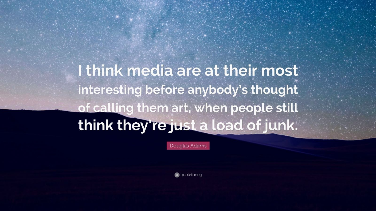 "Douglas Adams Quote: ""I think media are at their most interesting before anybody's thought of calling them art, when people still think they're just a load of junk."""