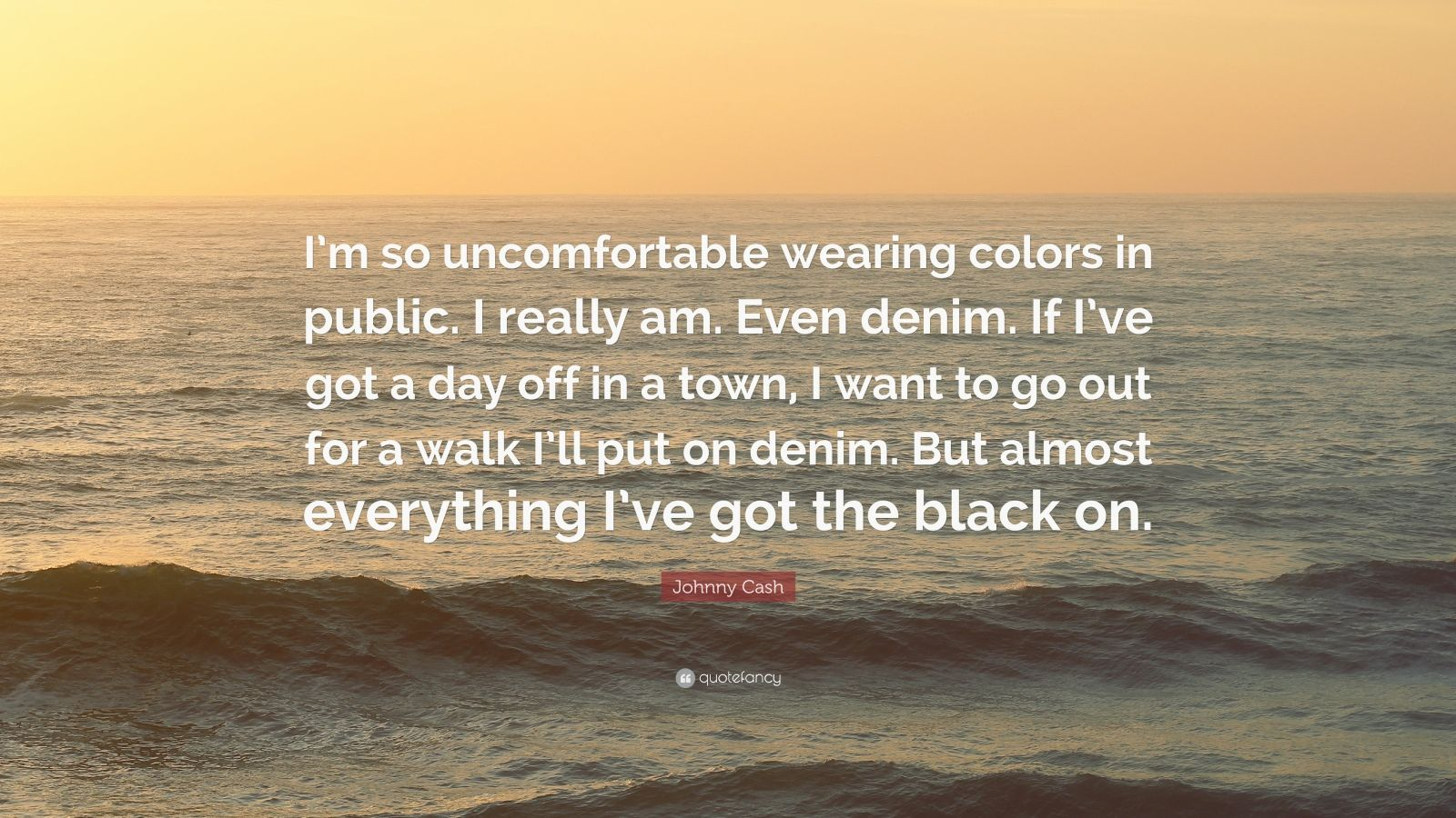 """Johnny Cash Quote: """"I'm so uncomfortable wearing colors in public. I really am. Even denim. If I've got a day off in a town, I want to go out for a walk I'll put on denim. But almost everything I've got the black on."""""""