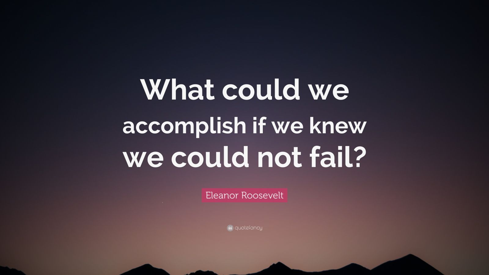 """Eleanor Roosevelt Quote: """"What could we accomplish if we knew we could not fail?"""""""