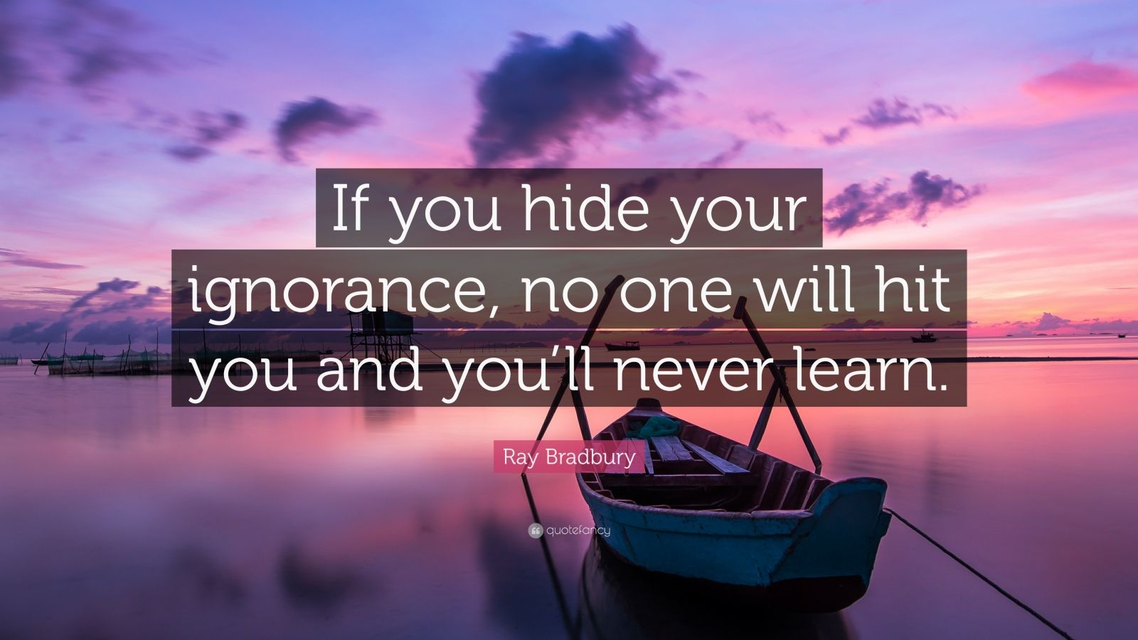 """Ray Bradbury Quote: """"If you hide your ignorance, no one will hit you and you'll never learn."""""""