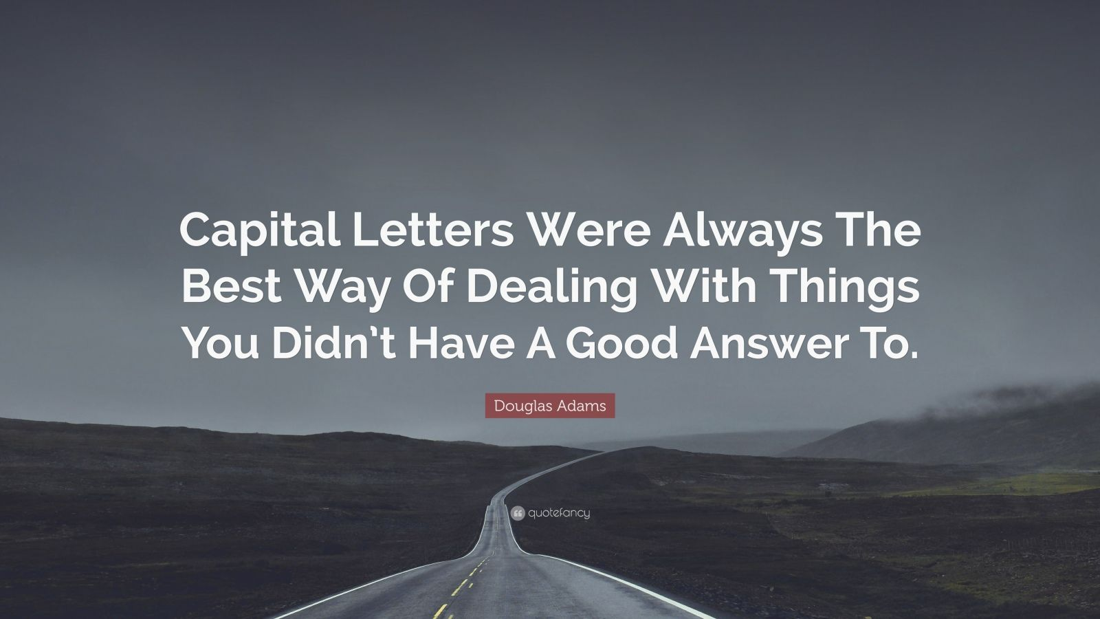 "Douglas Adams Quote: ""Capital Letters Were Always The Best Way Of Dealing With Things You Didn't Have A Good Answer To."""