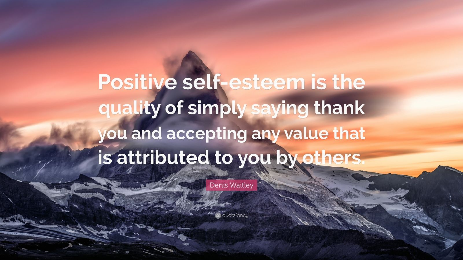 "Denis Waitley Quote: ""Positive self-esteem is the quality of simply saying thank you and accepting any value that is attributed to you by others."""
