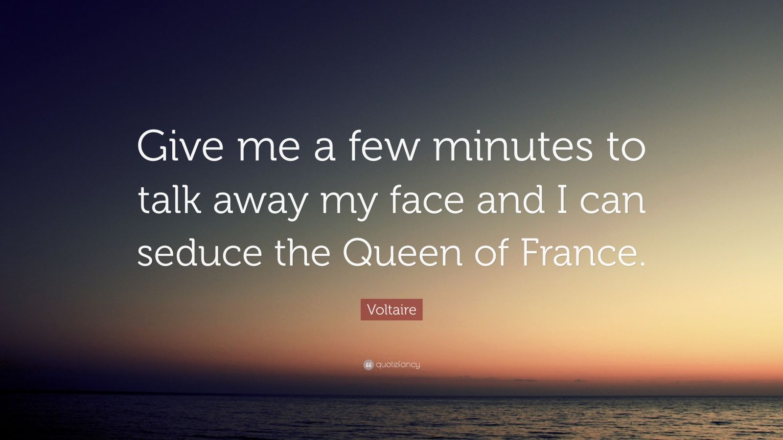 """Voltaire Quote: """"Give me a few minutes to talk away my face and I can seduce the Queen of France."""""""