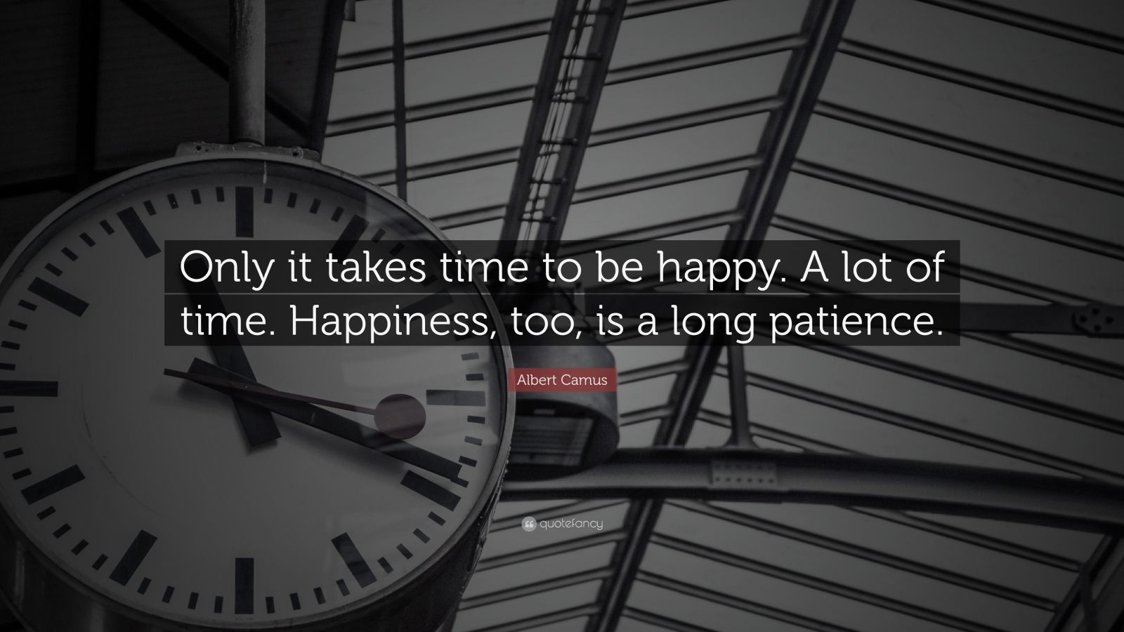 "Albert Camus Quote: ""Only it takes time to be happy. A lot of time. Happiness, too, is a long patience."""