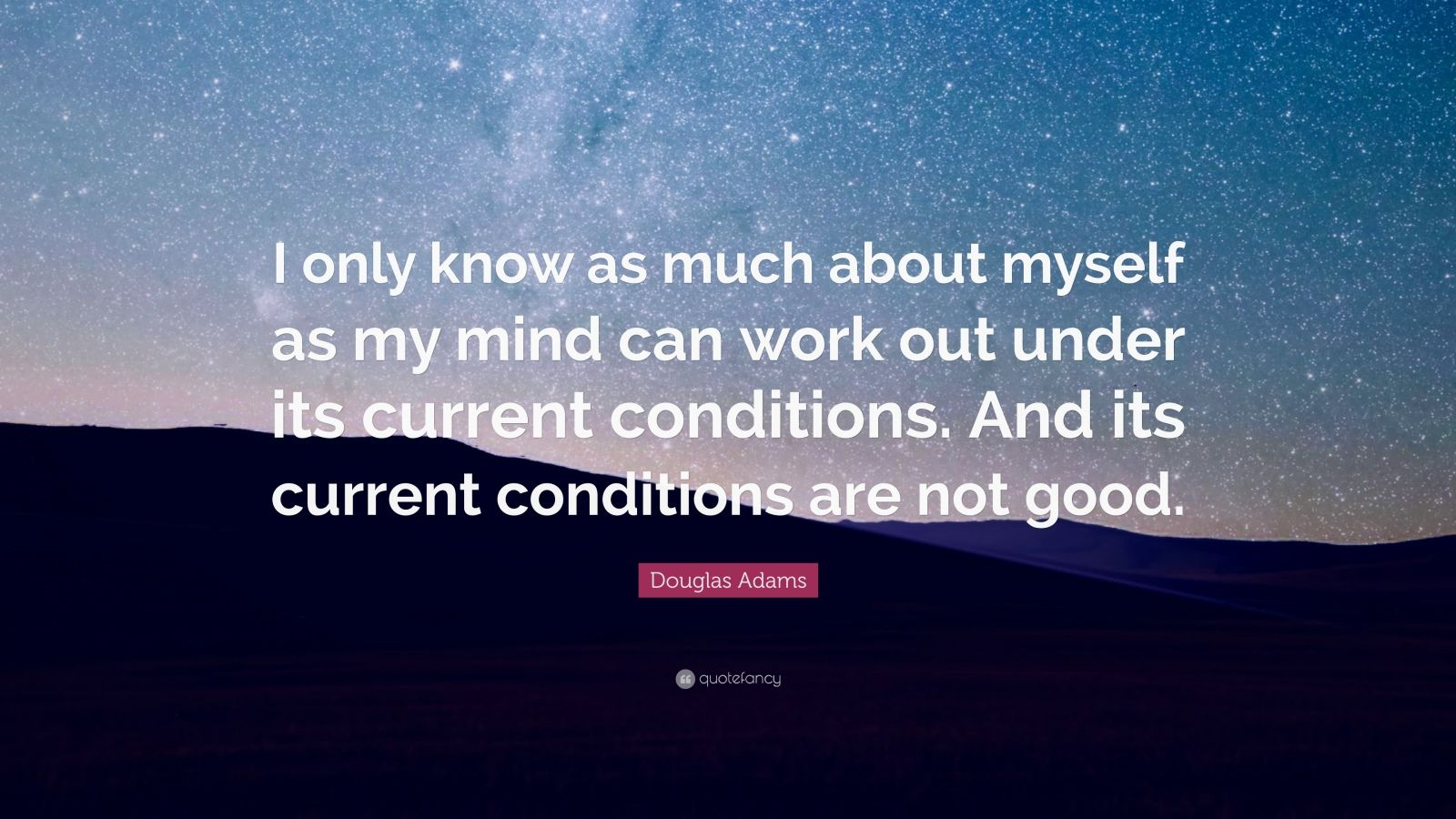 "Douglas Adams Quote: ""I only know as much about myself as my mind can work out under its current conditions. And its current conditions are not good."""