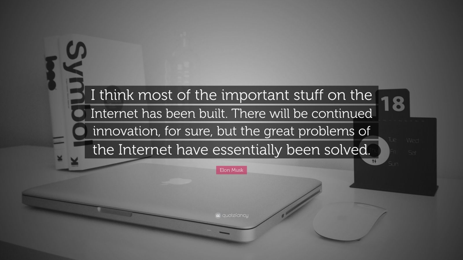 "Elon Musk Quote: ""I think most of the important stuff on the Internet has been built. There will be continued innovation, for sure, but the great problems of the Internet have essentially been solved."""