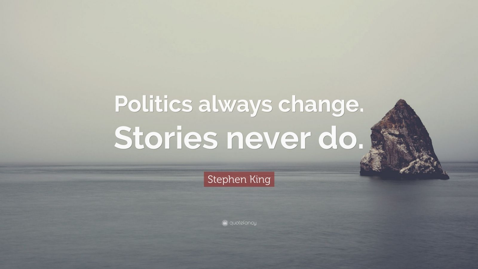 "Stephen King Quote: ""Politics always change. Stories never do."""